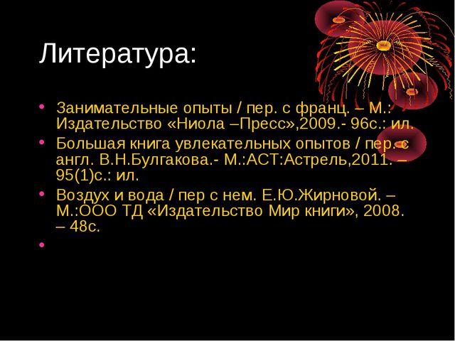 Литература: Занимательные опыты / пер. с франц. – М.: Издательство «Ниола –Пр...