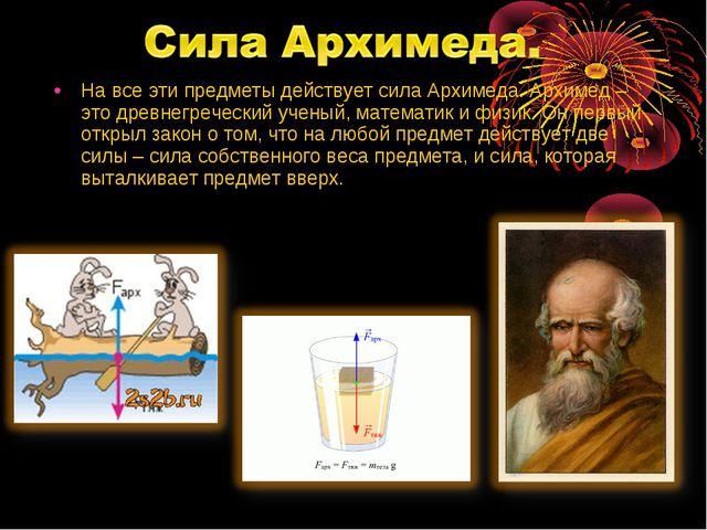 На все эти предметы действует сила Архимеда. Архимед – это древнегреческий уч...