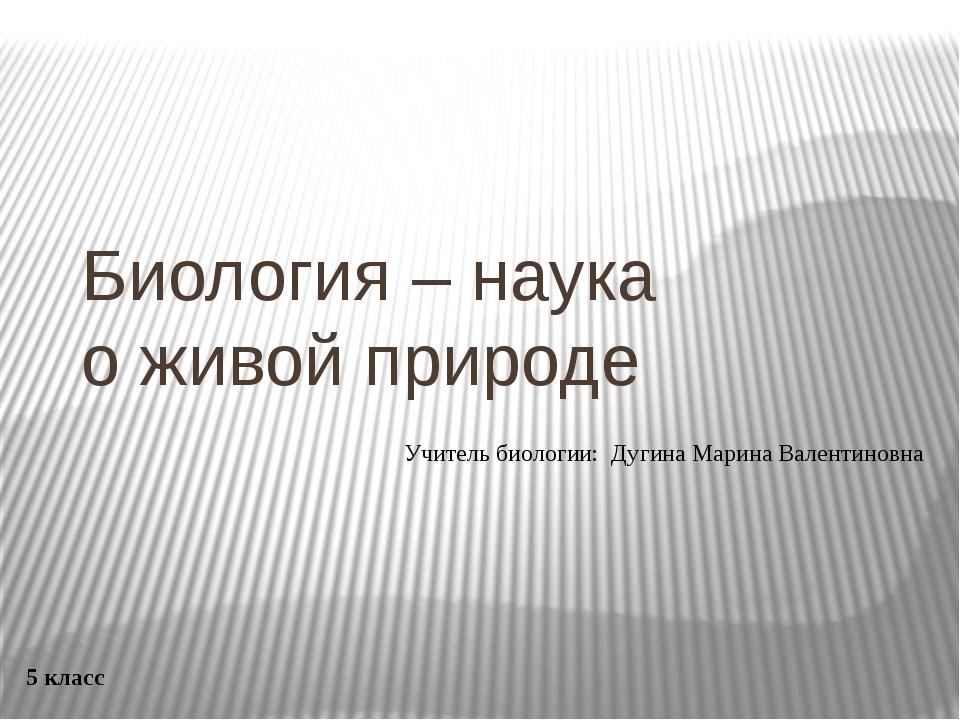 Биология – наука о живой природе 5 класс Учитель биологии: Дугина Марина Вале...