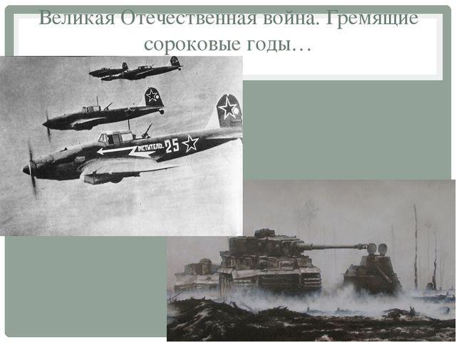 Великая Отечественная война. Гремящие сороковые годы…