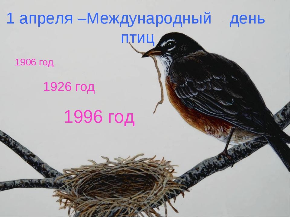 1 апреля –Международный день птиц 1926 год 1996 год 1906 год