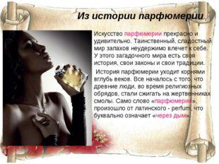 Из истории парфюмерии Искусствопарфюмериипрекрасно и удивительно. Таинствен