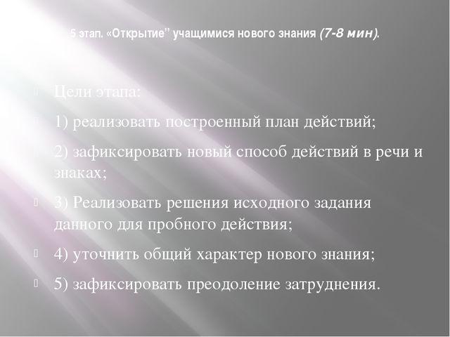 """5 этап. «Открытие"""" учащимися нового знания(7-8 мин). Цели этапа: 1) реализов..."""