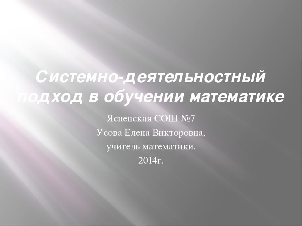 Системно-деятельностный подход в обучении математике Ясненская СОШ №7 Усова Е...