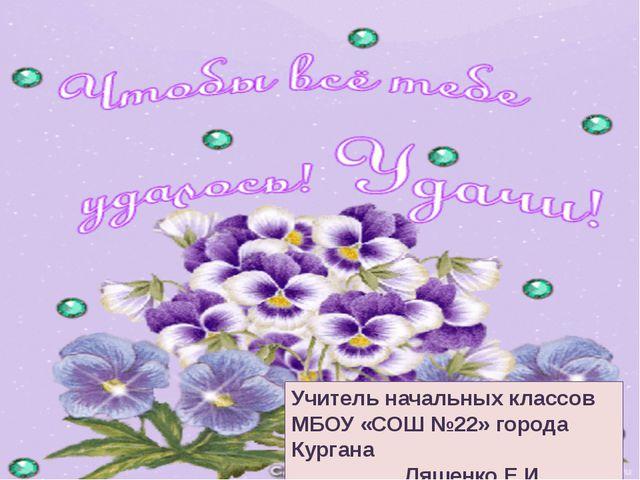 Учитель начальных классов МБОУ «СОШ №22» города Кургана Ляшенко Е.И.