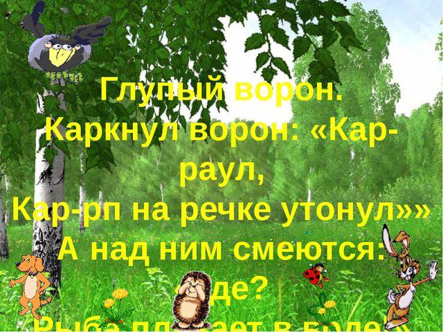 Глупый ворон. Каркнул ворон: «Кар-раул, Кар-рп на речке утонул»» А над ним см...