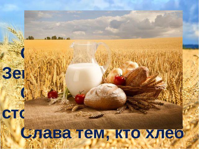 Хлеб. Слава миру на Земле! Слава хлебу на столе! Слава тем, кто хлеб растил,...