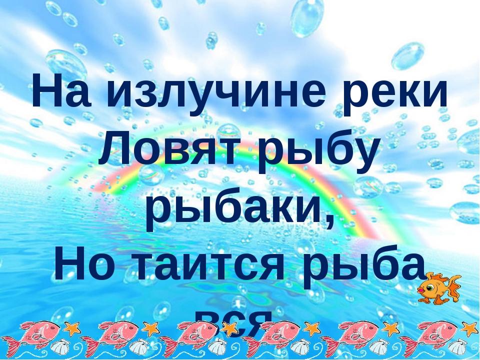 На излучине реки Ловят рыбу рыбаки, Но таится рыба вся, По совету карася!