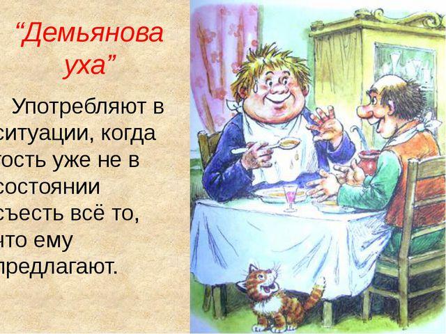 """""""Демьянова уха"""" Употребляют в ситуации, когда гость уже не в состоянии съесть..."""