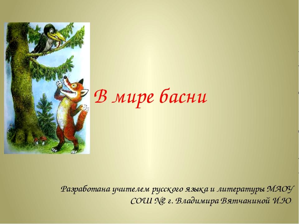 В мире басни Разработана учителем русского языка и литературы МАОУ СОШ №2 г....