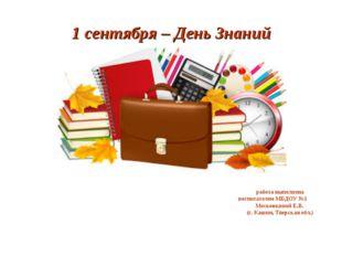 1 сентября – День Знаний работа выполнена воспитателем МБДОУ №1 Московкиной Е