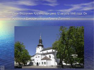 Иван Федорович Крузенштерн умер 12 августа 1846 года. Он похоронен в Домском