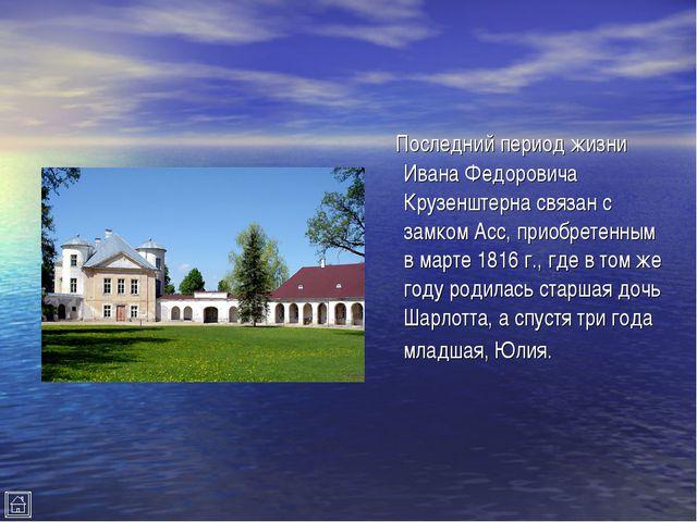 Последний период жизни Ивана Федоровича Крузенштерна связан с замком Асс, пр...