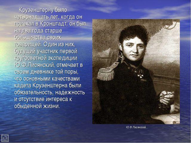 Крузенштерну было четырнадцать лет, когда он приехал в Кронштадт; он был на...