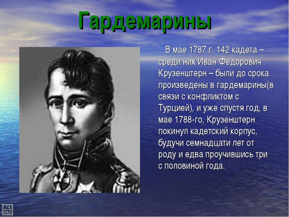 Гардемарины В мае 1787 г. 142 кадета – среди них Иван Федорович Крузенштерн –...
