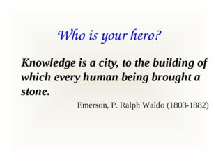 Who is your hero? Knowledge is a city, to the building of which every human b