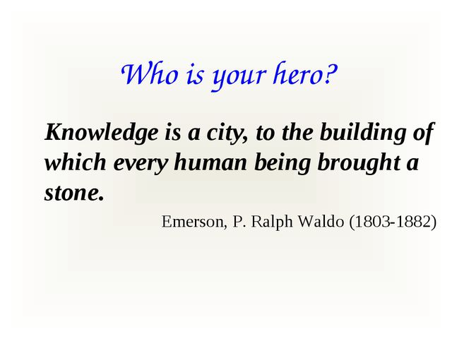 Who is your hero? Knowledge is a city, to the building of which every human b...