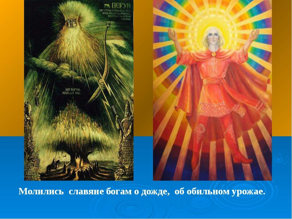 Молились славяне богам о дожде, об обильном урожае.
