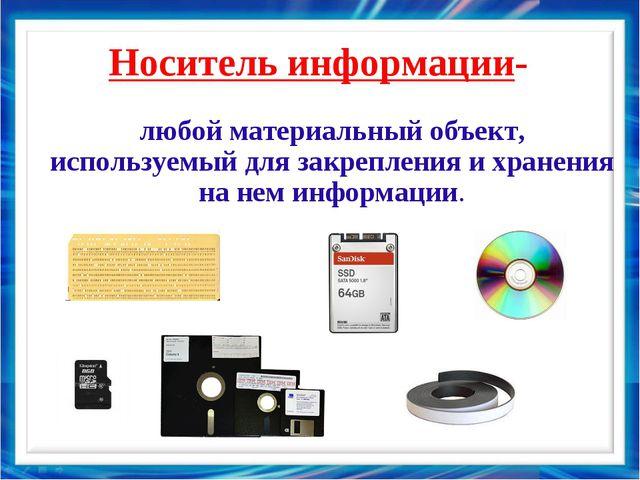 Носитель информации- любой материальный объект, используемый для закрепления...