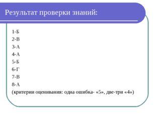 Результат проверки знаний: 1-Б 2-В 3-А 4-А 5-Б 6-Г 7-В 8-А (критерии оцениван