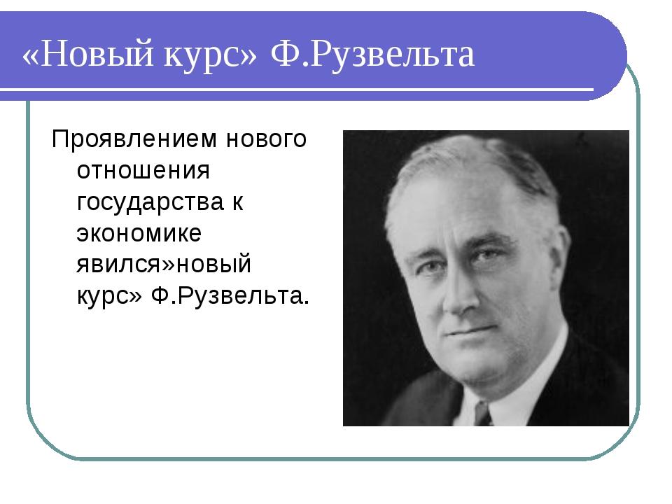 «Новый курс» Ф.Рузвельта Проявлением нового отношения государства к экономике...