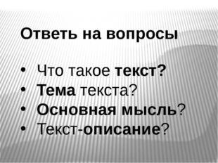 Ответь на вопросы Что такое текст? Тема текста? Основная мысль? Текст-описание?