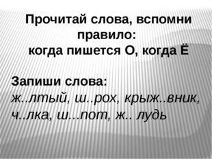 Прочитай слова, вспомни правило: когда пишется О, когда Ё Запиши слова: ж..лт