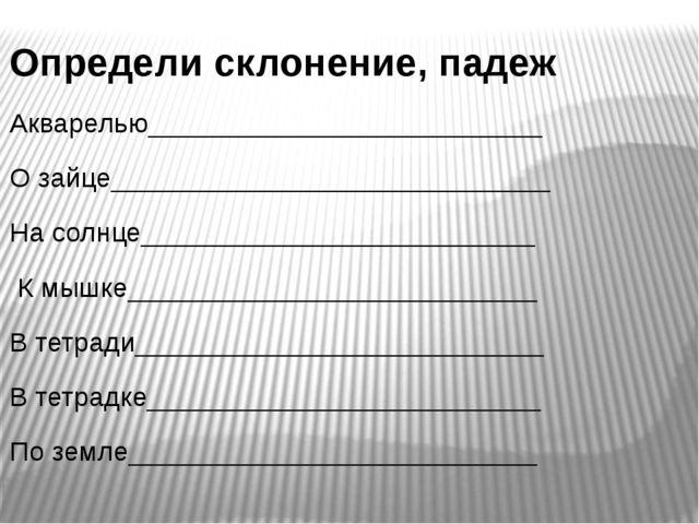Определи склонение, падеж Акварелью__________________________ О зайце________...