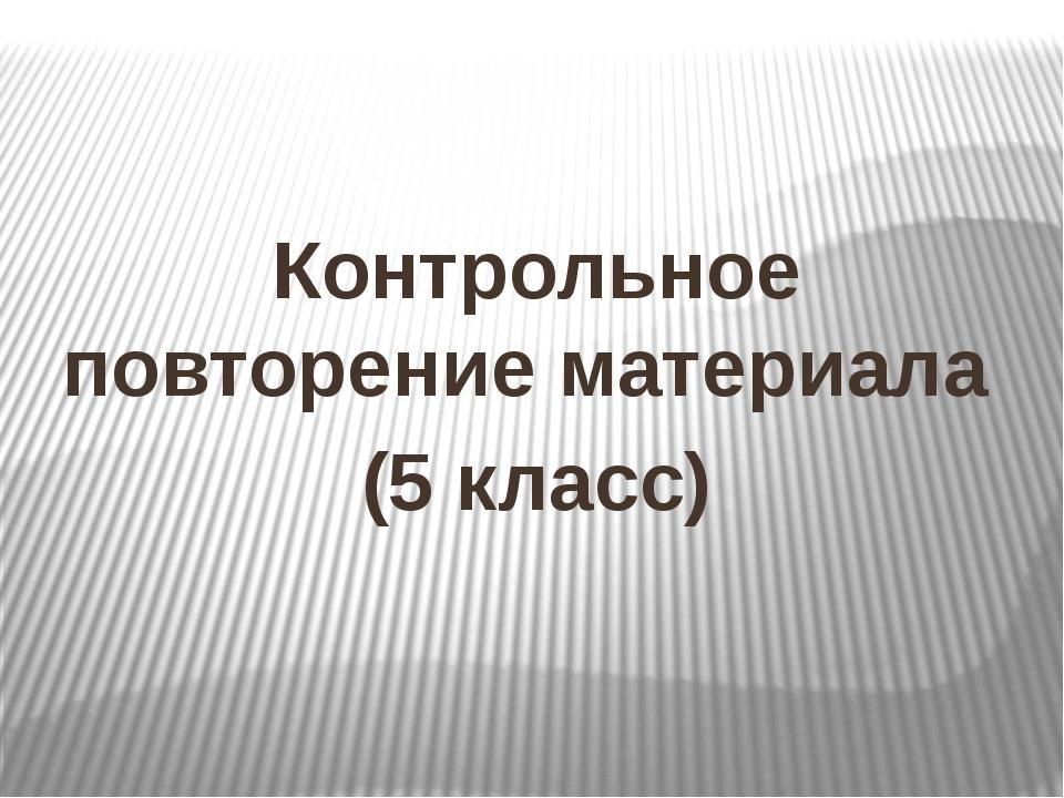 Контрольное повторение материала (5 класс)