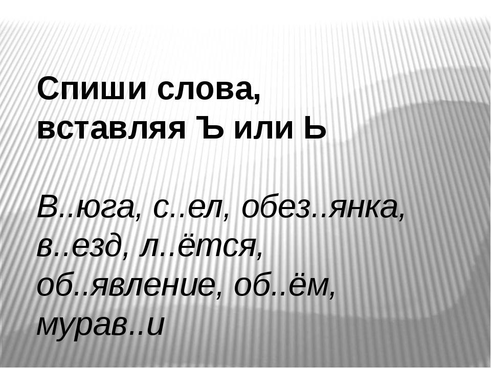 Спиши слова, вставляя Ъ или Ь В..юга, с..ел, обез..янка, в..езд, л..ётся, об....