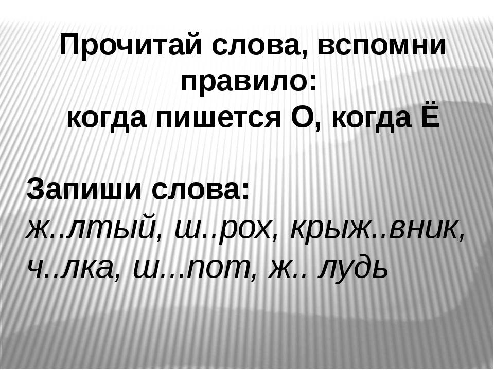 Прочитай слова, вспомни правило: когда пишется О, когда Ё Запиши слова: ж..лт...