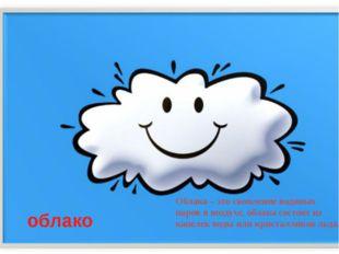 облако Облака – это скопление водяных паров в воздухе, облака состоят из капе