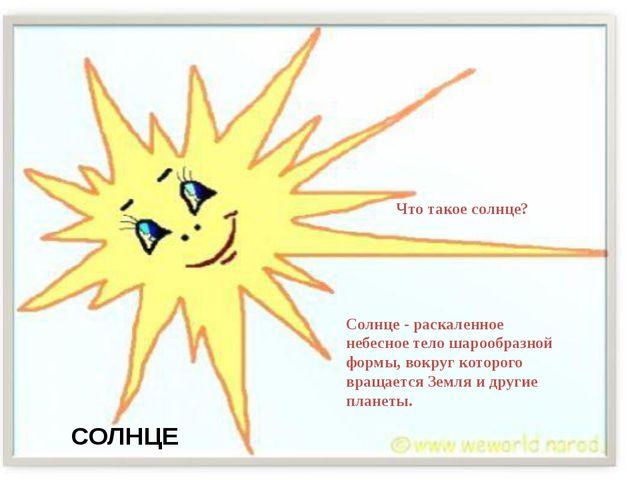 СОЛНЦЕ Что такое солнце? Солнце - раскаленное небесное тело шарообразной форм...