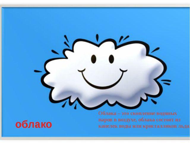 облако Облака – это скопление водяных паров в воздухе, облака состоят из капе...