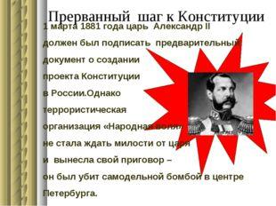 Прерванный шаг к Конституции 1 марта 1881 года царь Александр II должен был п