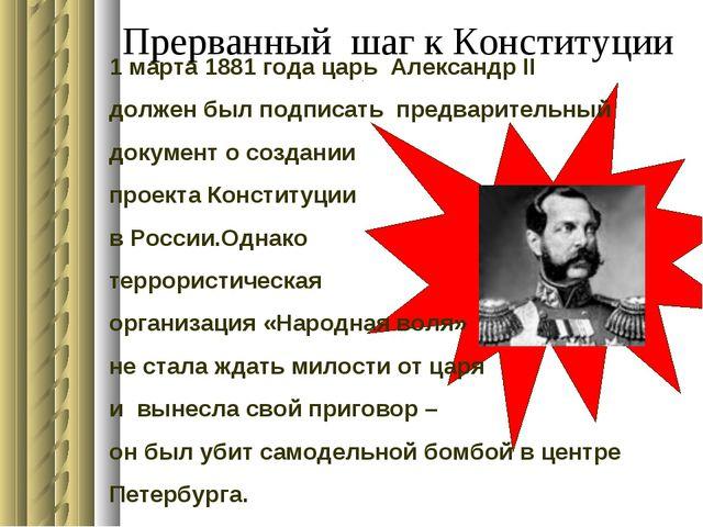Прерванный шаг к Конституции 1 марта 1881 года царь Александр II должен был п...