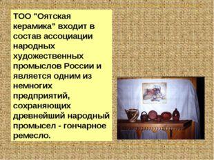 """ТОО """"Оятская керамика"""" входит в состав ассоциации народных художественных про"""