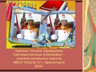 Чернова Татьяна Эдуардовна, Сергеева Наталья Алексеевна – учителя начальных к