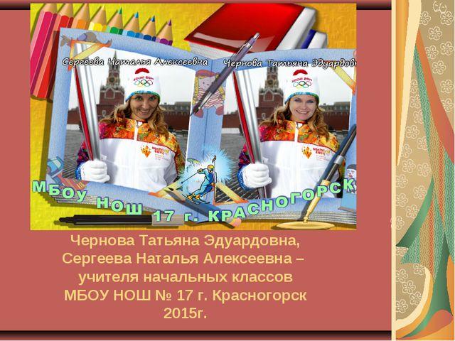 Чернова Татьяна Эдуардовна, Сергеева Наталья Алексеевна – учителя начальных к...