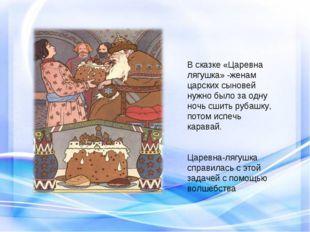 В сказке «Царевна лягушка» -женам царских сыновей нужно было за одну ночь сши