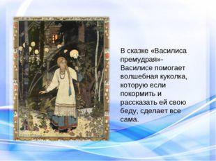В сказке «Василиса премудрая»- Василисе помогает волшебная куколка, которую