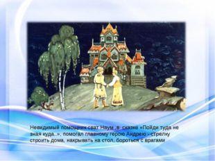 Невидимый помощник сват Наум ,в сказке «Пойди туда не зная куда..», помогал г