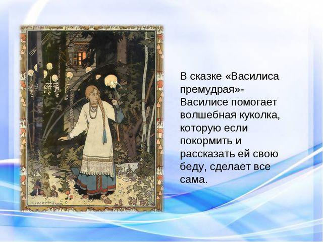 В сказке «Василиса премудрая»- Василисе помогает волшебная куколка, которую...