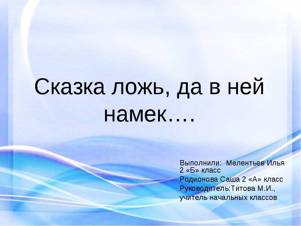 Сказка ложь, да в ней намек…. Выполнили: Мелентьев Илья 2 «Б» класс Родионова...