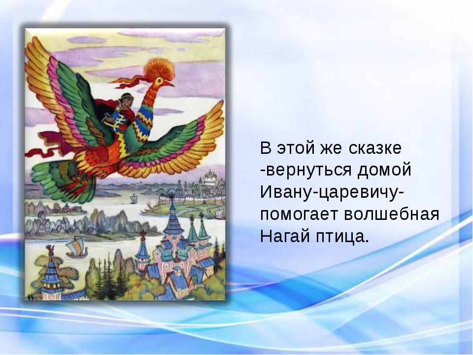 В этой же сказке -вернуться домой Ивану-царевичу- помогает волшебная Нагай пт...
