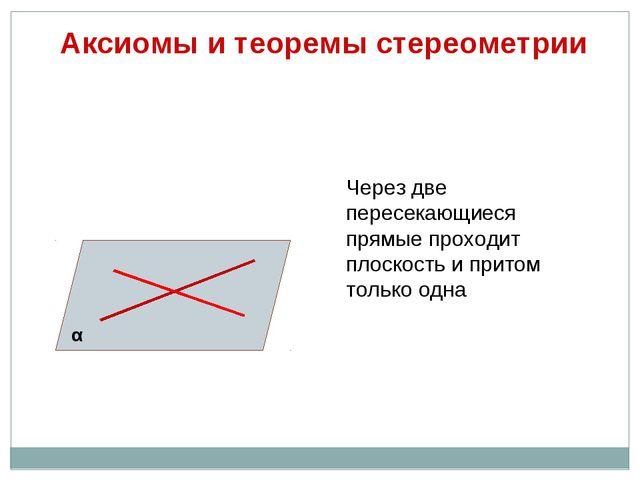 Аксиомы и теоремы стереометрии Через две пересекающиеся прямые проходит плос...