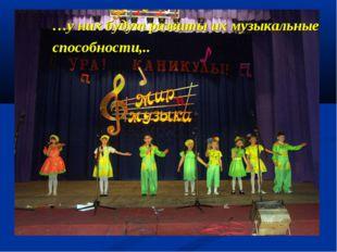 …у них будут развиты их музыкальные способности,..