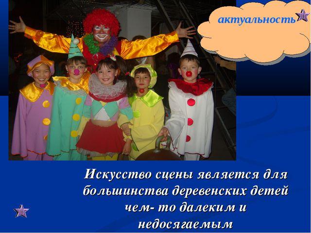 Искусство сцены является для большинства деревенских детей чем- то далеким и...