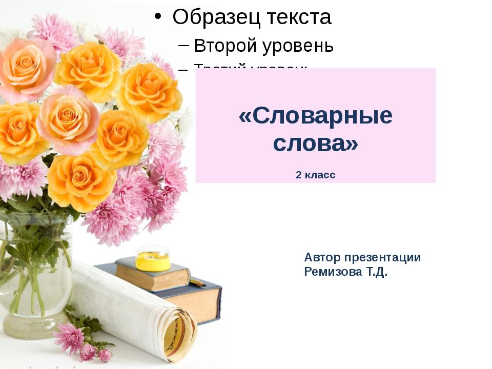 Автор презентации Ремизова Т.Д. «Словарныеслова» 2 класс