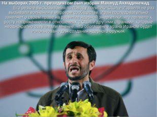 На выборах 2005 г. президентом был избран Махмуд Ахмадинежад. Его резкие выск